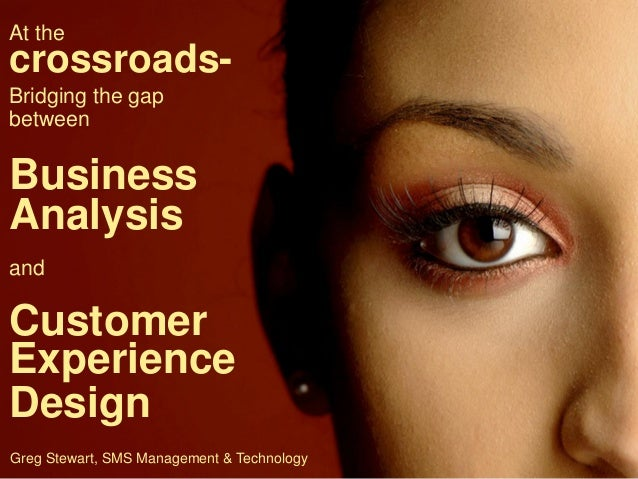 At the  crossroads- LENDING BOOTCAMP Bridging the gap between  Business Analysis and  Customer Experience Design Greg Stew...