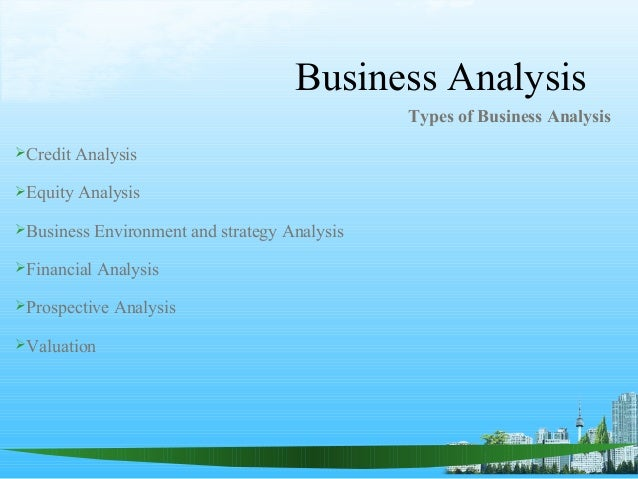 Business Analysis Types of Business Analysis Credit Analysis Equity Analysis Business Environment and strategy Analysis...