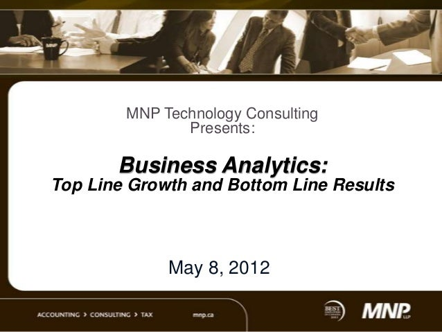 MNP Technology Consulting Presents:  Business Analytics: Top Line Growth and Bottom Line Results  May 8, 2012