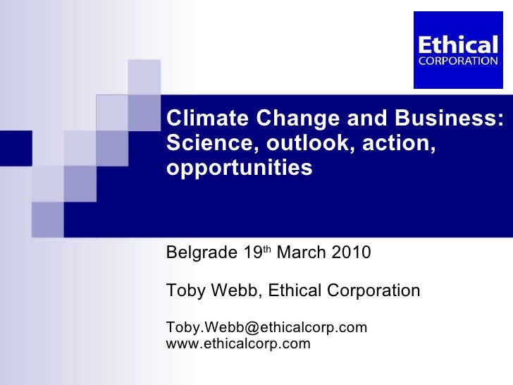 Climate Change and Business: Science, outlook, action, opportunities Belgrade 19 th  March 2010 Toby Webb, Ethical Corpora...