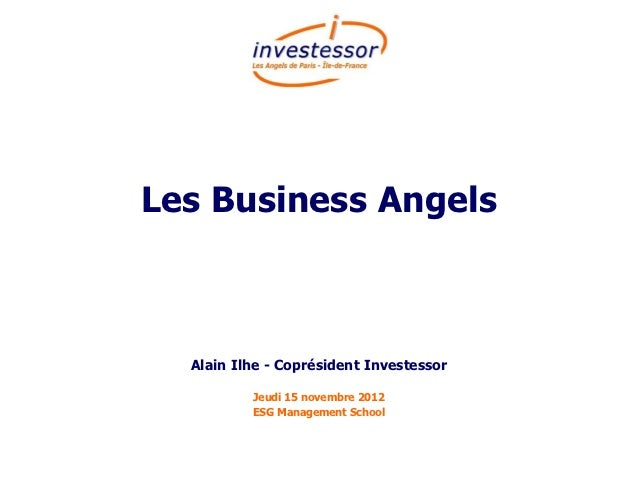 Les Business Angels  Alain Ilhe - Coprésident Investessor          Jeudi 15 novembre 2012          ESG Management School