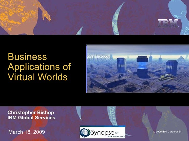 Business Applications of  Virtual Worlds Christopher Bishop IBM Global Services March 18, 2009