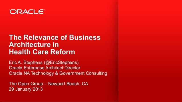 The Relevance of BusinessArchitecture inHealth Care ReformEric A. Stephens (@EricStephens)Oracle Enterprise Architect Dire...