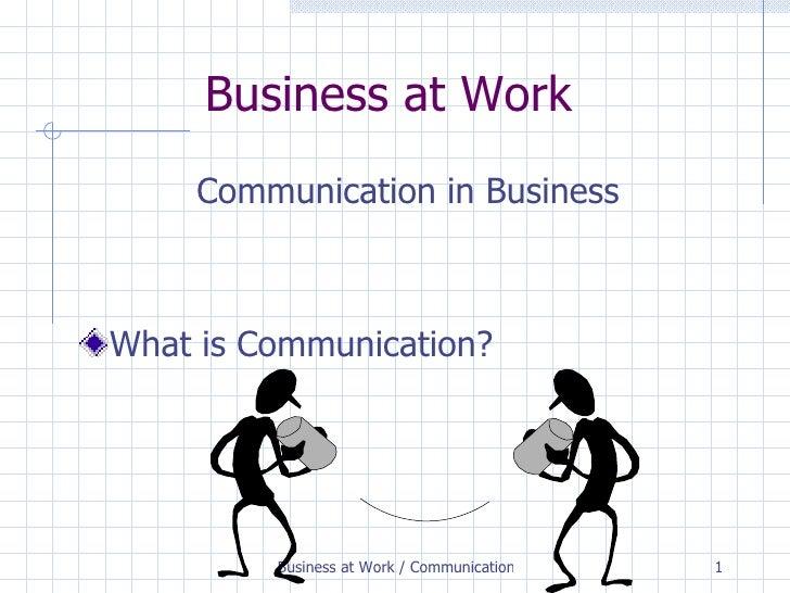 Business at Work <ul><li>Communication in Business </li></ul><ul><li>What is Communication? </li></ul>