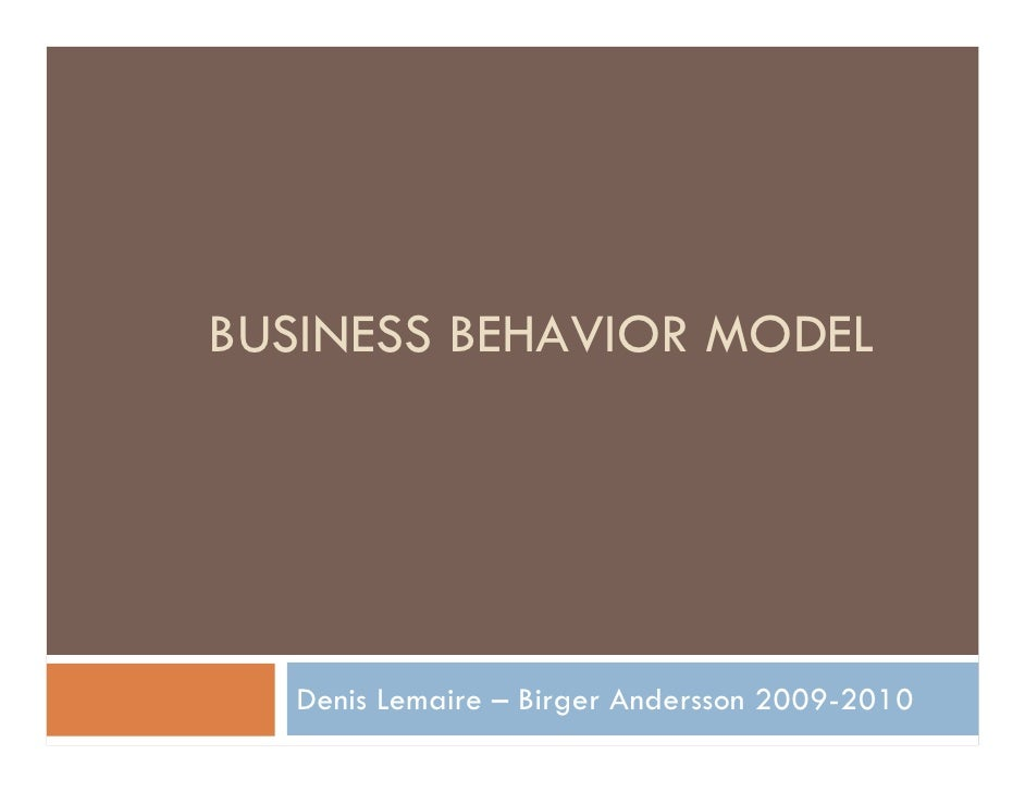 BUSINESS BEHAVIOR MODEL        Denis Lemaire – Birger Andersson 2009-2010