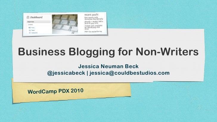 Business Blogging for Non-Writers                 Jessica Neuman Beck       @jessicabeck | jessica@couldbestudios.com    W...
