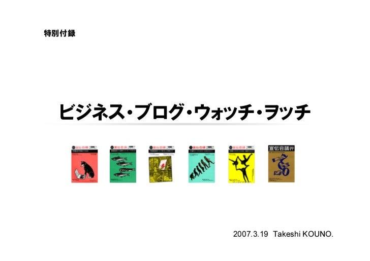 特別付録      ビジネス・ブログ・ウォッチ・ヲッチ                 2007.3.19 Takeshi KOUNO.