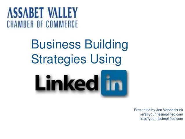 Presented by Jen Vondenbrink jen@yourlifesimplified.com http://yourlifesimplified.com Business Building Strategies Using
