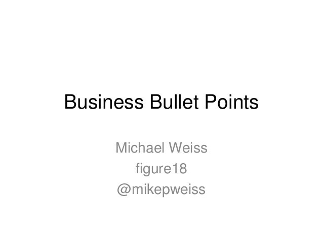 Business Bullet PointsMichael Weissfigure18@mikepweiss