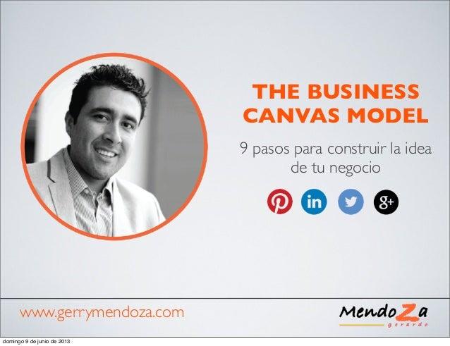 THE BUSINESSCANVAS MODEL9 pasos para construir la ideade tu negociowww.gerrymendoza.comdomingo 9 de junio de 2013