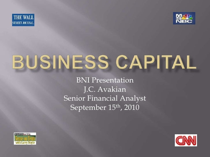 BUSINESS CAPITAL<br />BNI Presentation<br />J.C. Avakian<br />Senior Financial Analyst<br />September 15th,2010<br /> <br />