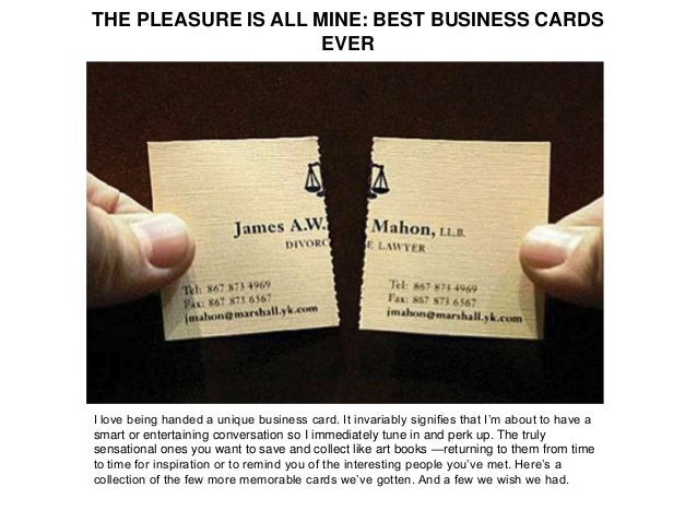 THE PLEASURE IS ALL MINE: BEST BUSINESS CARDS EVER I love being handed a unique business card. It invariably signifies tha...