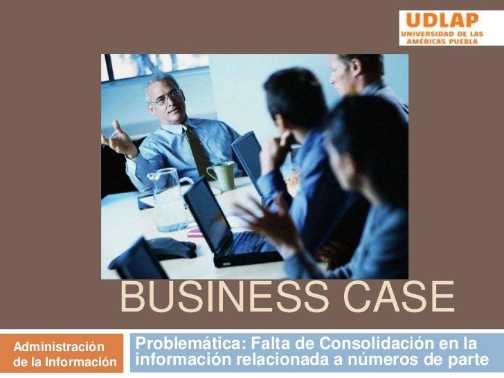 Business Case<br />Problemática: Falta de Consolidación en la información relacionada a números de parte <br />Administrac...