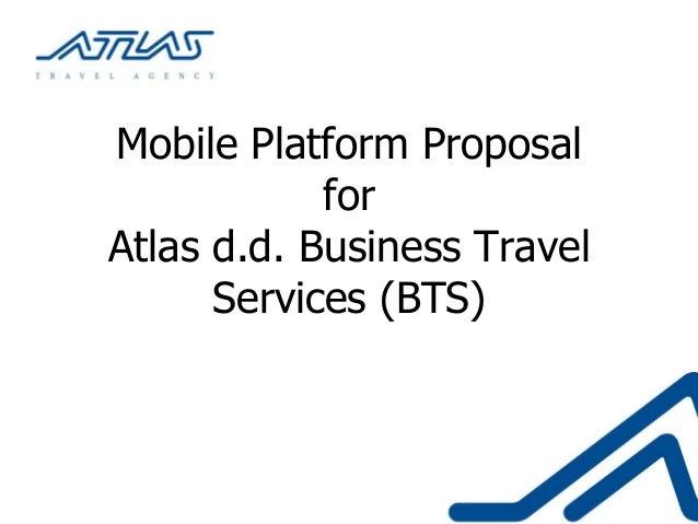Mobile Platform Proposal            forAtlas d.d. Business Travel      Services (BTS)
