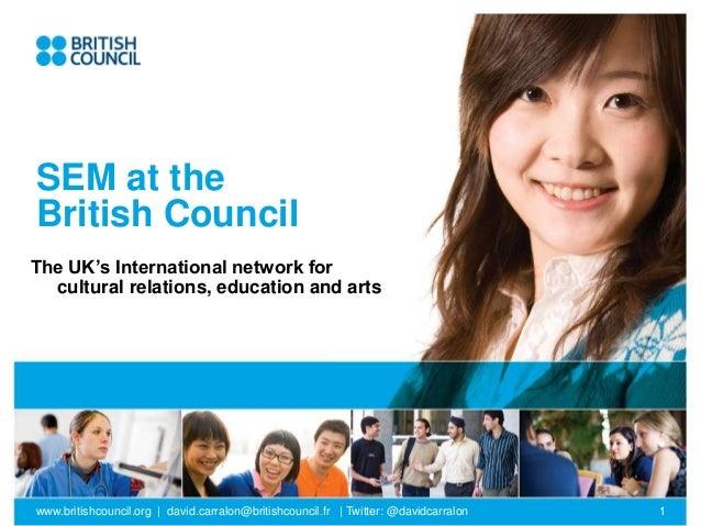 www.britishcouncil.org | david.carralon@britishcouncil.fr | Twitter: @davidcarralon 1 SEM at the British Council The UK's ...