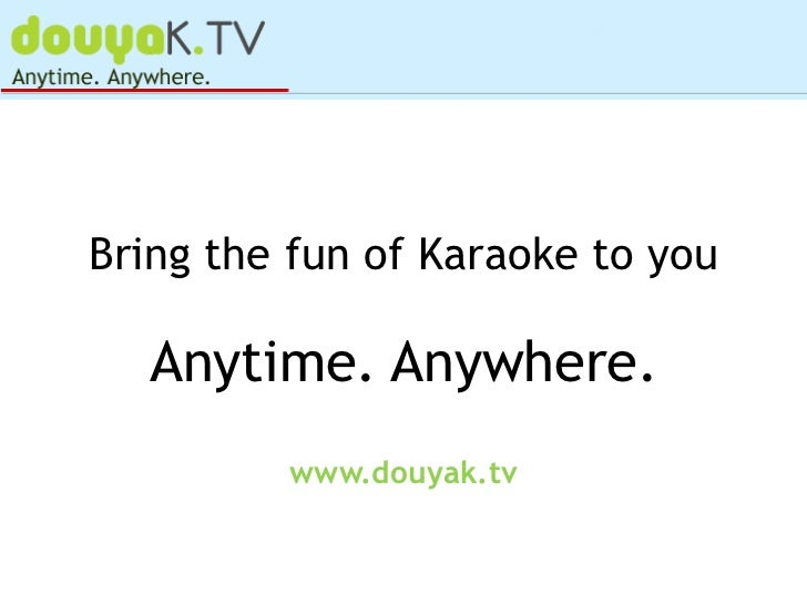 Bring the fun of Karaoke to you  Anytime. Anywhere.         www.douyak.tv