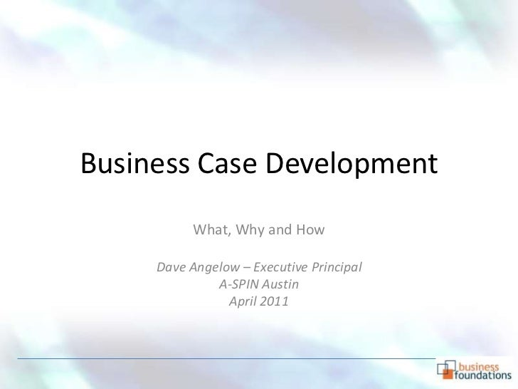 Business Case Development        What, Why and How   Dave Angelow – Executive Principal              April 2011