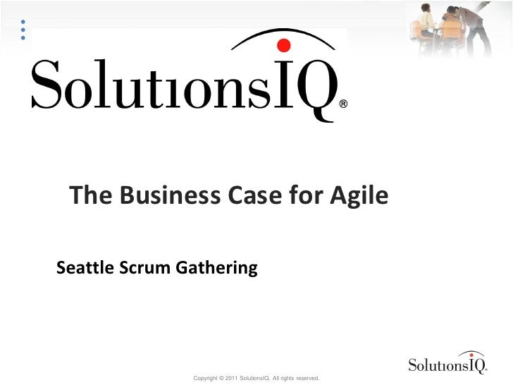 The Business Case for AgileSeattle Scrum Gathering               Copyright © 2011 SolutionsIQ. All rights reserved.