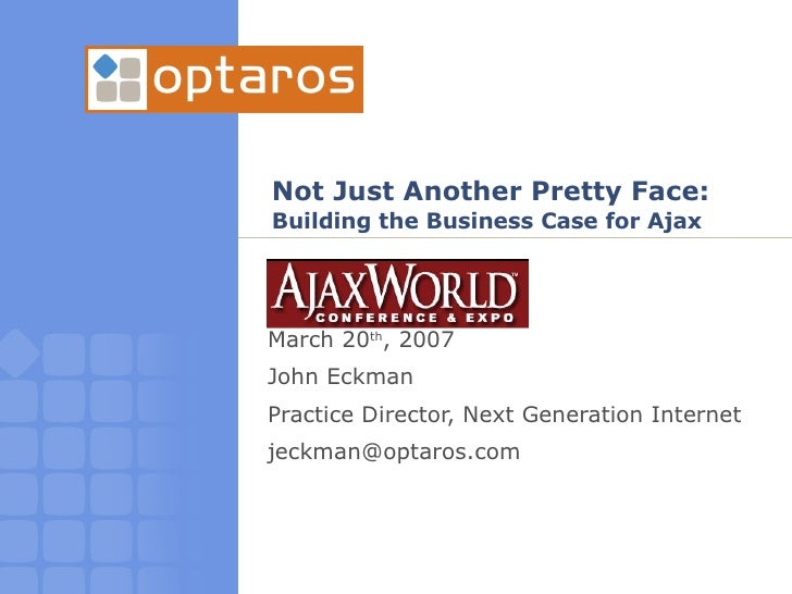 Not Just Another Pretty Face: Building the Business Case for Ajax March 20 th , 2007 John Eckman  Practice Director, Next ...
