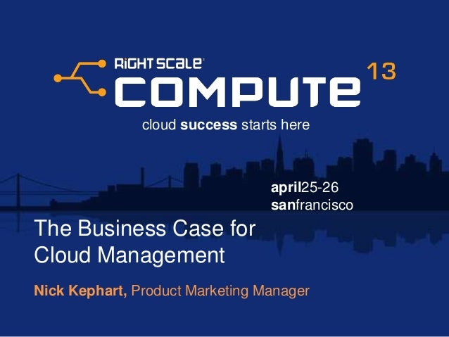 The Business Case for Cloud Management - RightScale Compute 2013