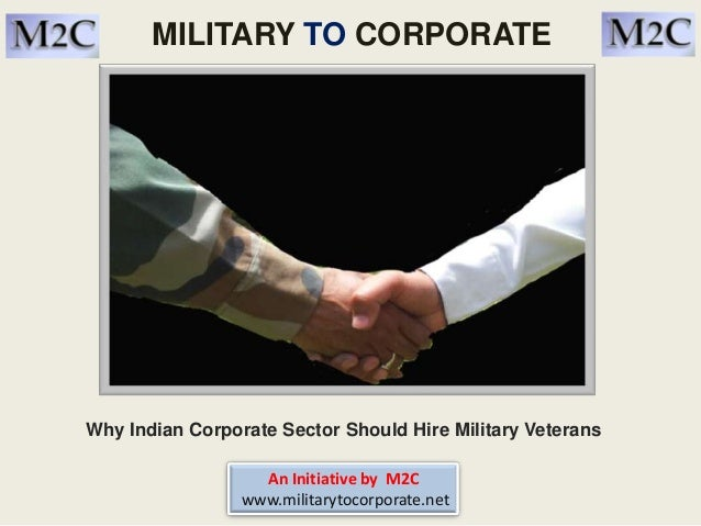 MILITARY TO CORPORATE Why Indian Corporate Sector Should Hire Military Veterans An Initiative by M2C www.militarytocorpora...