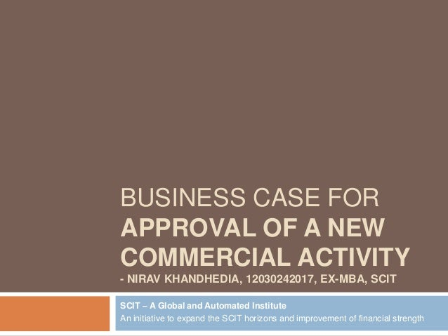 BUSINESS CASE FOR APPROVAL OF A NEW COMMERCIAL ACTIVITY - NIRAV KHANDHEDIA, 12030242017, EX-MBA, SCIT SCIT – A Global and ...