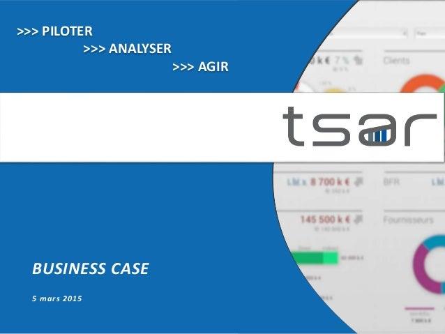 BUSINESS CASE 5 mars 2015 >>> PILOTER >>> ANALYSER >>> AGIR