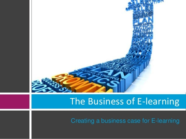 The Business of E-learning  Creating a business case for E-learning