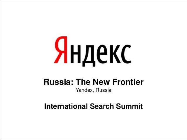 Russia: The New Frontier Yandex, Russia International Search Summit