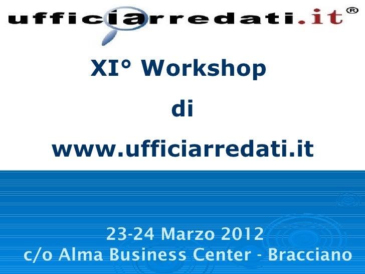 XI° Workshop                di   www.ufficiarredati.it        23-24 Marzo 2012c/o Alma Business Center - Bracciano