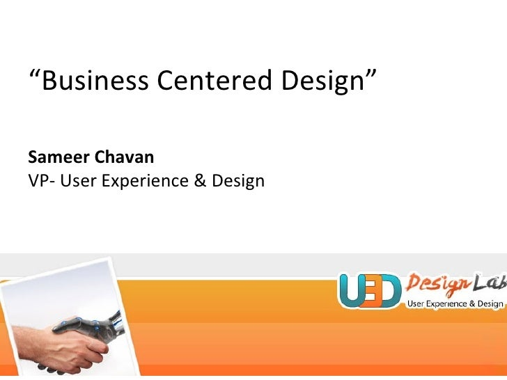 """ Business Centered Design"" Sameer Chavan VP- User Experience & Design"