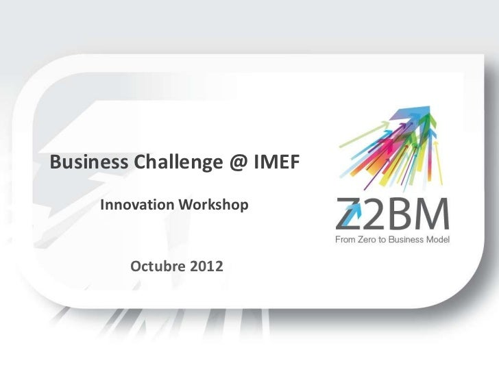 Business Challenge @ IMEF     Innovation Workshop        Octubre 2012