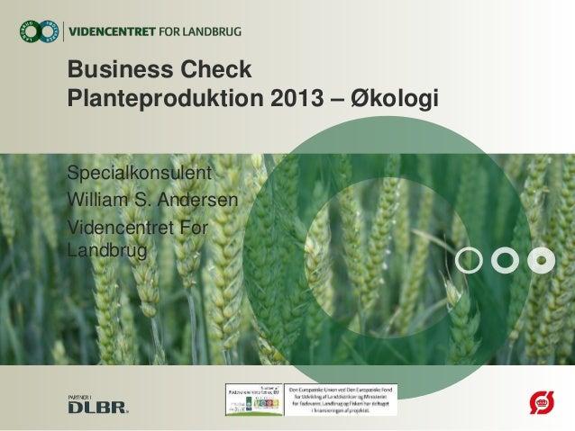 Specialkonsulent William S. Andersen Videncentret For Landbrug Business Check Planteproduktion 2013 – Økologi