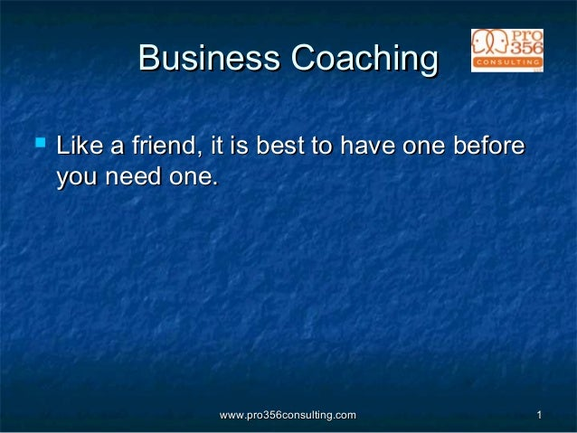 www.pro356consulting.comwww.pro356consulting.com 11 Business CoachingBusiness Coaching  Like a friend, it is best to have...
