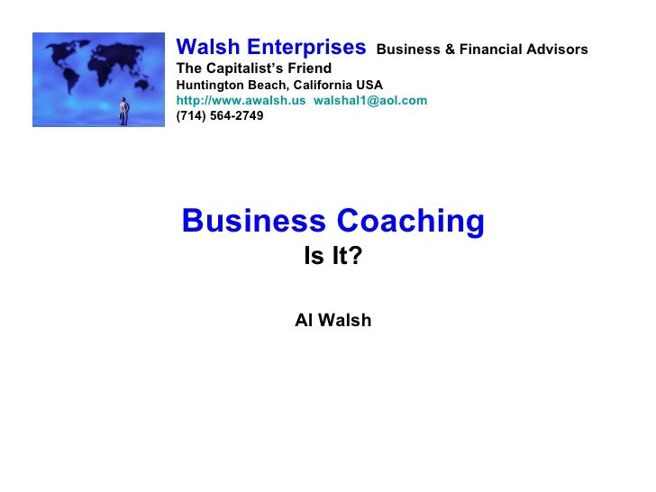Business Coaching Is It? Al Walsh Walsh Enterprises   Business & Financial Advisors The Capitalist's Friend Huntington Bea...
