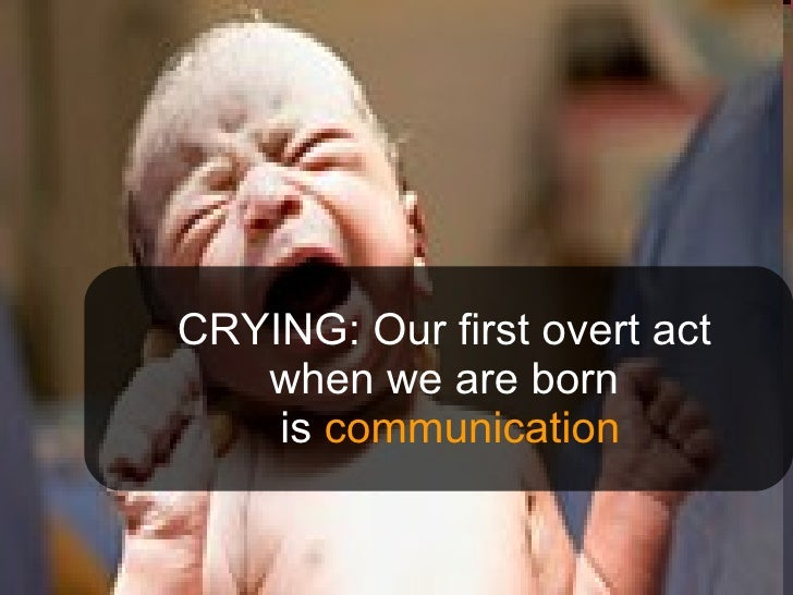 CRYING: Our first overt act when we are born  is  communication