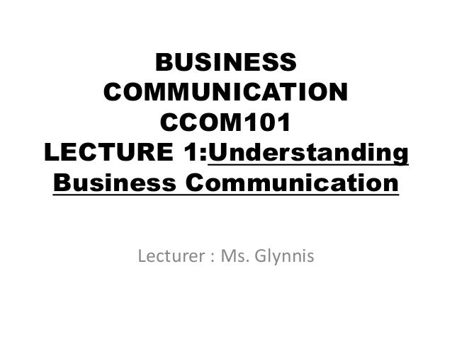 BUSINESS COMMUNICATION CCOM101 LECTURE 1:Understanding Business Communication Lecturer : Ms. Glynnis