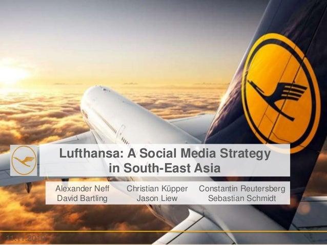 - 1 -11.11.2010 Lufthansa: A Social Media Strategy in South-East Asia 11.11.2010 Alexander Neff David Bartling Christian K...