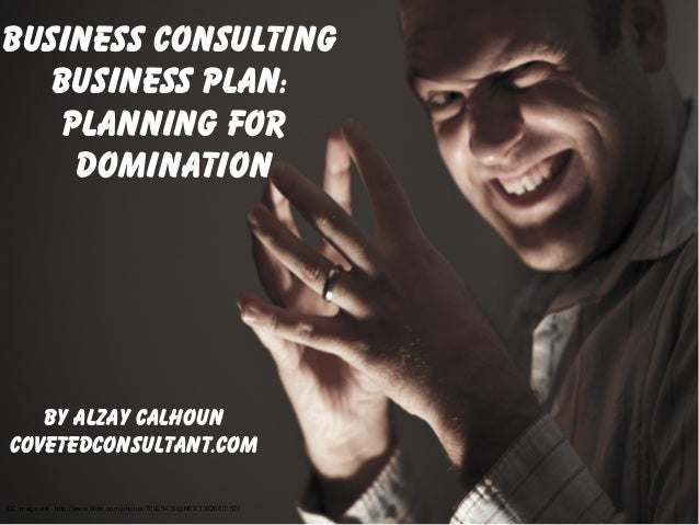 Business ConsultingBusiness Plan:Planning fordominationBy Alzay CalhounCovetedconsultant.comCC image via - http://www.flic...