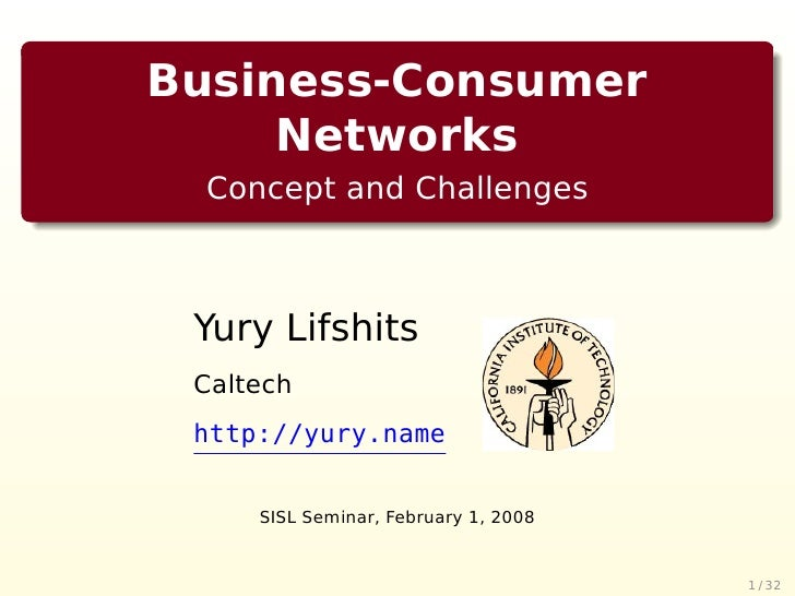 Business-Consumer      Networks   Concept and Challenges     Yury Lifshits  Caltech  http://yury.name        SISL Seminar,...