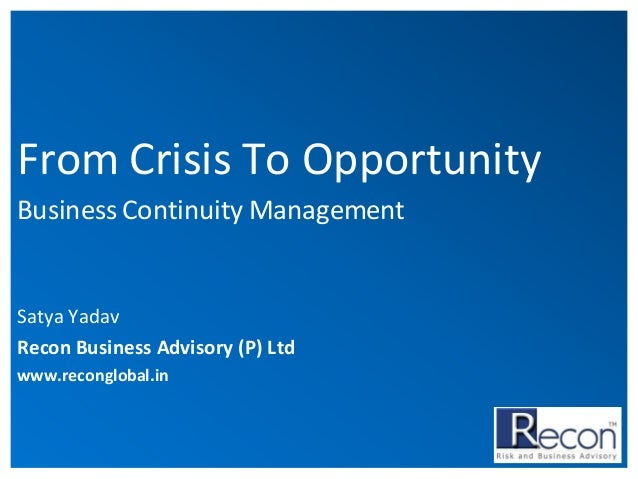 From Crisis To Opportunity Business Continuity Management  Satya Yadav Recon Business Advisory (P) Ltd www.reconglobal.in