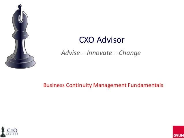 CXO Advisor      Advise – Innovate – ChangeBusiness Continuity Management Fundamentals