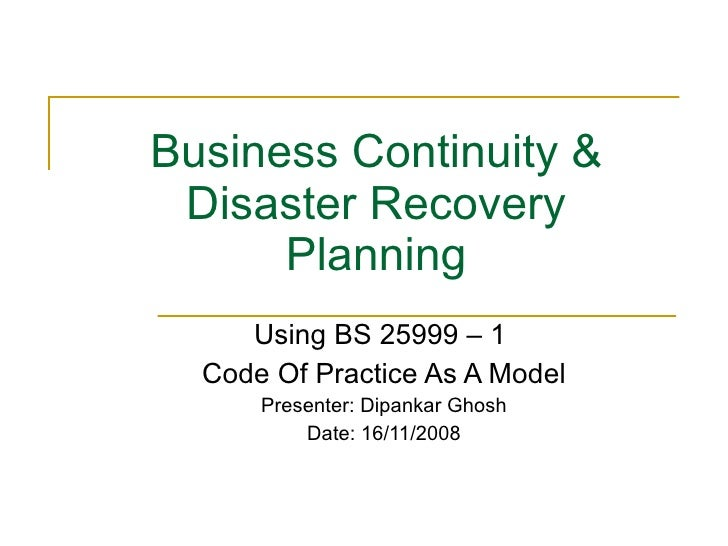 Business Continuity & Disaster Recovery Planning Using BS 25999 – 1  Code Of Practice As A Model Presenter: Dipankar Ghosh...