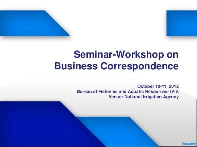 Seminar-Workshop onBusiness Correspondence                               October 10-11, 2012    Bureau of Fisheries and Aq...
