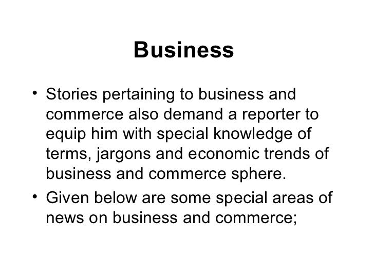 Business• Stories pertaining to business and  commerce also demand a reporter to  equip him with special knowledge of  ter...