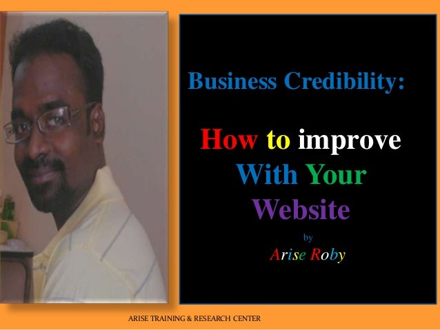 by Arise Roby ARISE TRAINING & RESEARCH CENTER Business Credibility: How to improve With Your Website