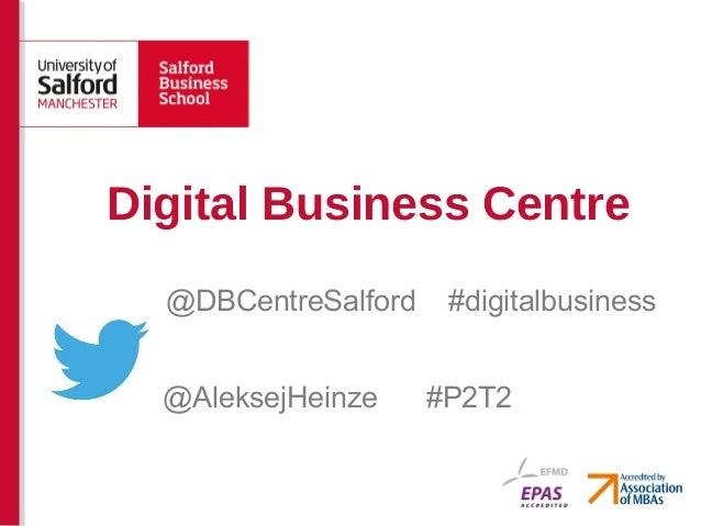 Digital Business Centre  @DBCentreSalford    #digitalbusiness  @AleksejHeinze     #P2T2