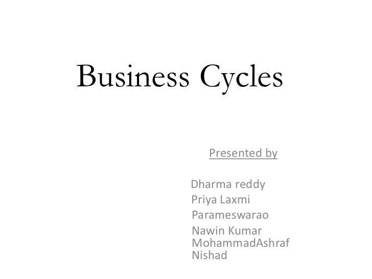 Business Cycles          Presented by        Dharma reddy        Priya Laxmi        Parameswarao        Nawin Kumar       ...