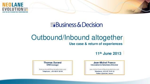11th June 2013Outbound/Inbound altogetherUse case & return of experiencesThomas DurandCRM managerthomas.durand@businessdec...