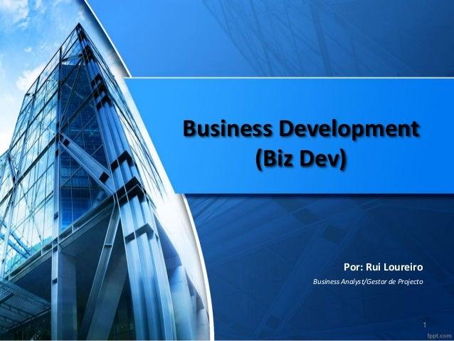 Business Development (Biz Dev)  Por: Rui Loureiro  Business Analyst/Gestor de Projecto  1